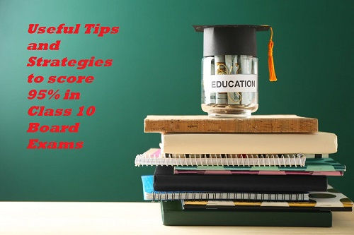 Useful Tips and Strategies to score 95% in Class 10 Board Exams